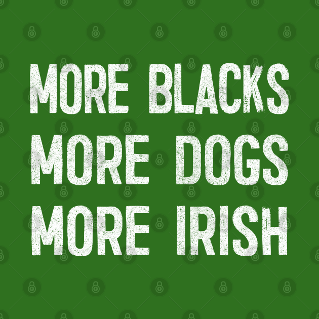 More Blacks More Dogs More Irish / Faded Vintage Style Design