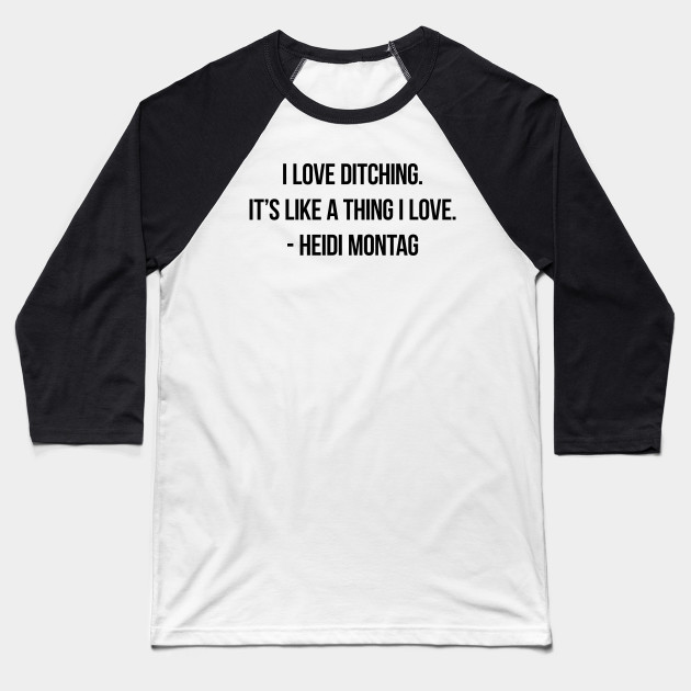 I love ditching. It's like a thing I love. - Heidi Montag Baseball T-Shirt