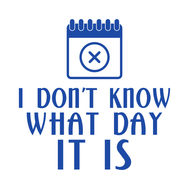 I Dont Know What Day It Is Busy T Shirt Teepublic