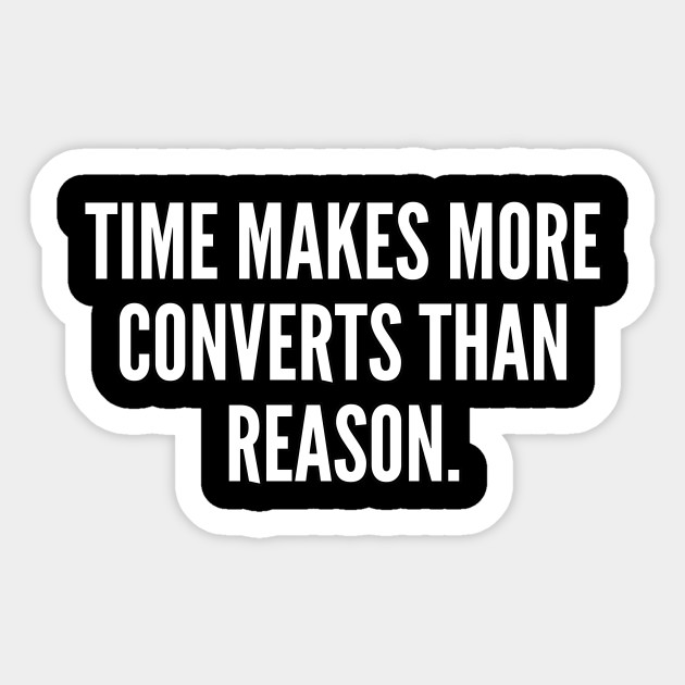 Time makes more converts than reason
