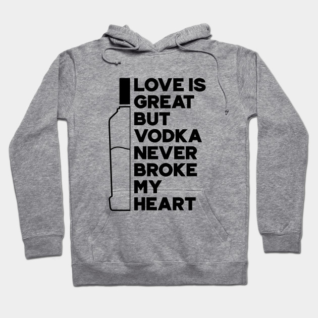 Love Is Great But Vodka Never Broke My Heart Hoodie