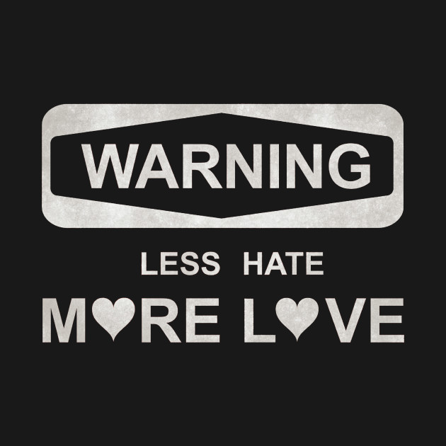 Warning Less Hate More Love Beautiful Design Love Quote T Shirt