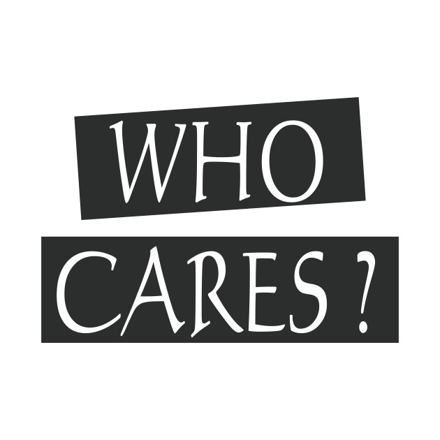 Who cares Apparel, Wall Art, Phone Cases, Notebooks, Mugs, Stickers, Pillows, Totes, Tapestries