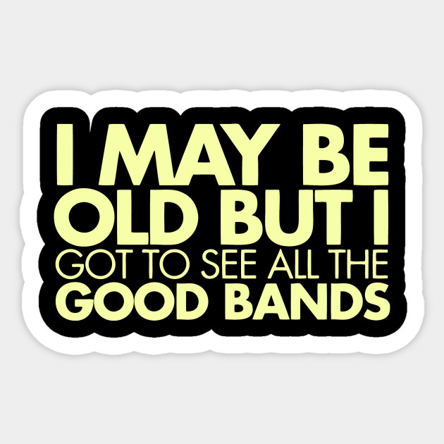 May be old but I saw the good bands - May Be Old But I Saw The Good Bands -  Sticker | TeePublic UK