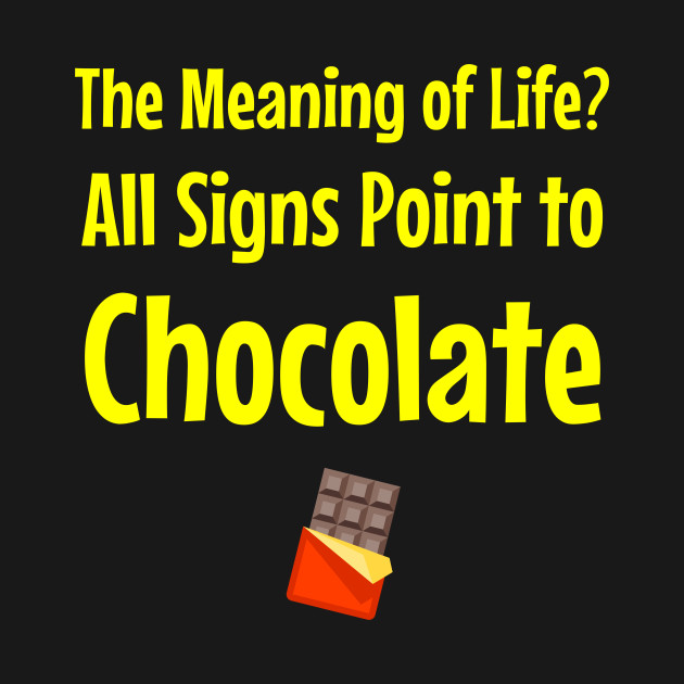 The Meaning of Life? All Signs Point to Chocolate