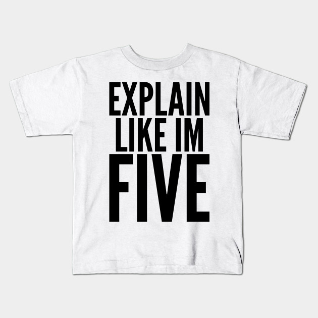10e5019c3 Explain Like I'm Five - Five Year Old - Kids T-Shirt | TeePublic