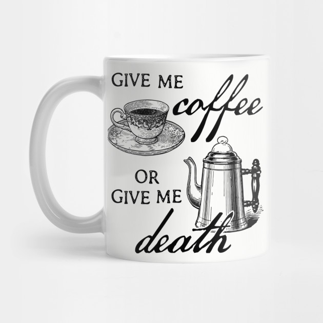 Give Me Coffee Or Give Me Death Coffee Lover Design By Kelly Design Company Coffee Mug Teepublic