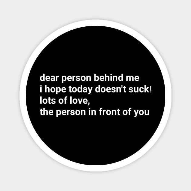 Dear person behind me