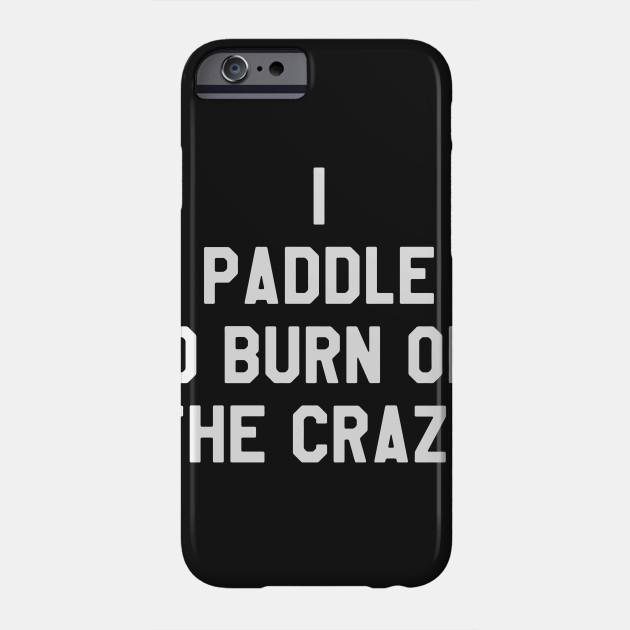 I Paddle To Burn Off The Crazy  - Funny Kayaking