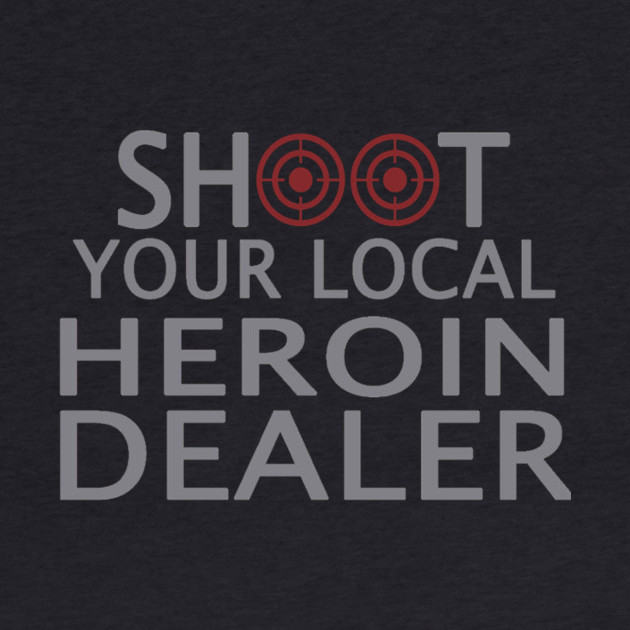 Shoot your local heroin dealer - Tshirts & Hoodies