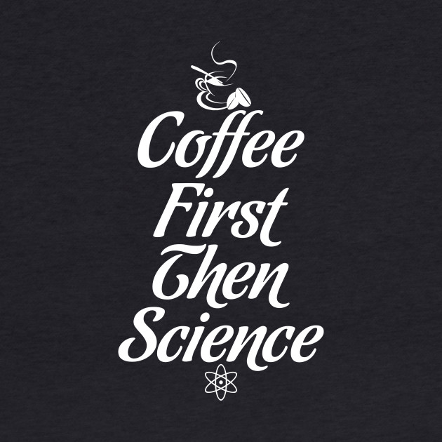 COFFEE FIRST THEN SCIENCE