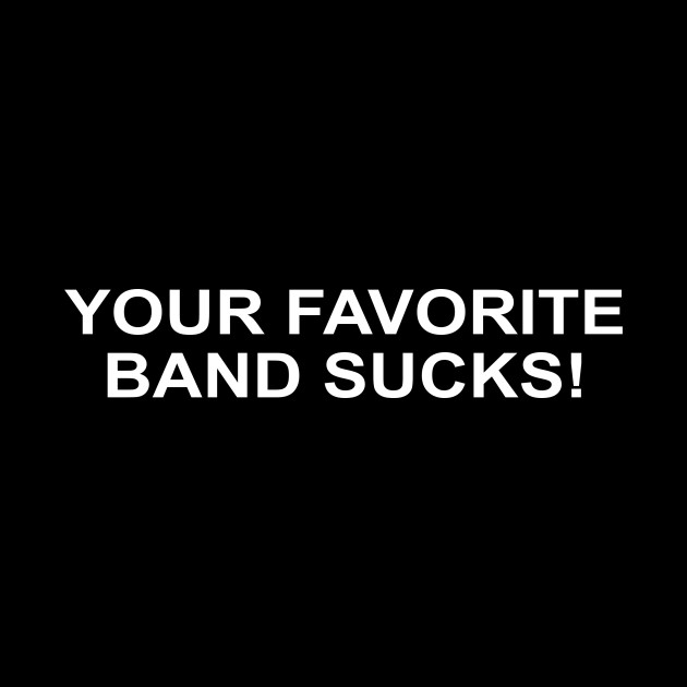 Your favorite band suck