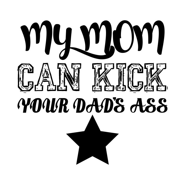My mom can kick your dad's ass