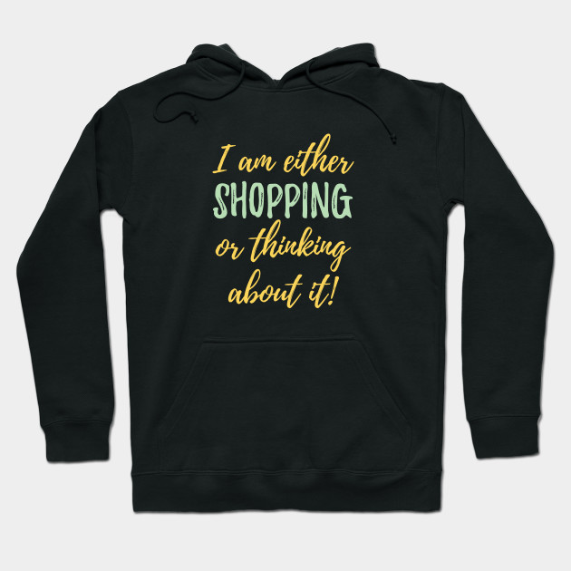 Shopping - I Am Either Shopping Or Thinking About It Hoodie