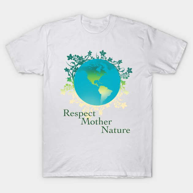 8353124a4bc6 Respect Mother Nature - Earth Day Celebration - T-Shirt | TeePublic