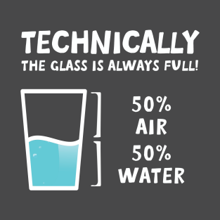 technically the glass is half full t-shirts