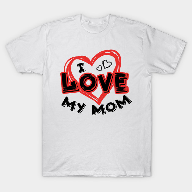 a6073f27 I Love My Mom Mother's Day Gift - Mothers Day - T-Shirt | TeePublic