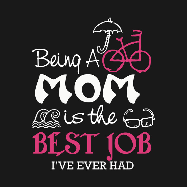 being a mom is the best job i ve ever had t shirts happy mother