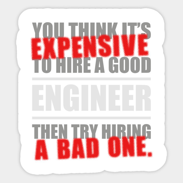 You thing it's Expensive to hire a good Engineer, then try hiring a bad one.
