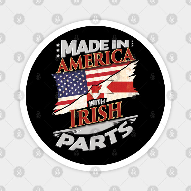 Made In America With Irish Parts - Gift for Irish From Northern Ireland