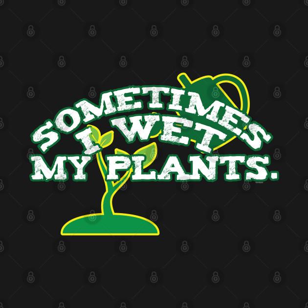 Sometimes I Wet My Plants Funny Gardeners Gift
