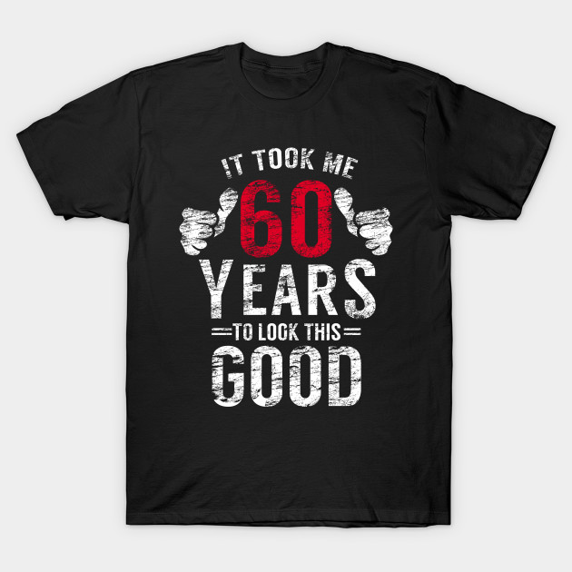 It Took 60 Years To Look This Good T Shirt 60th Birthday Men