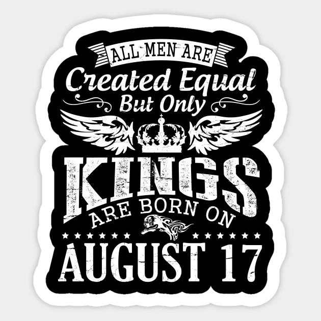 All Men Are Created Equal But Only Kings Are Born On August 17 Happy Birthday To Me You Papa Dad Son Happy Birthday Born On August 17th Sticker Teepublic