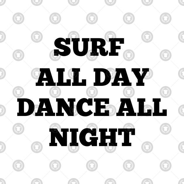 SURF ALL DAY DANCE ALL NIGHT