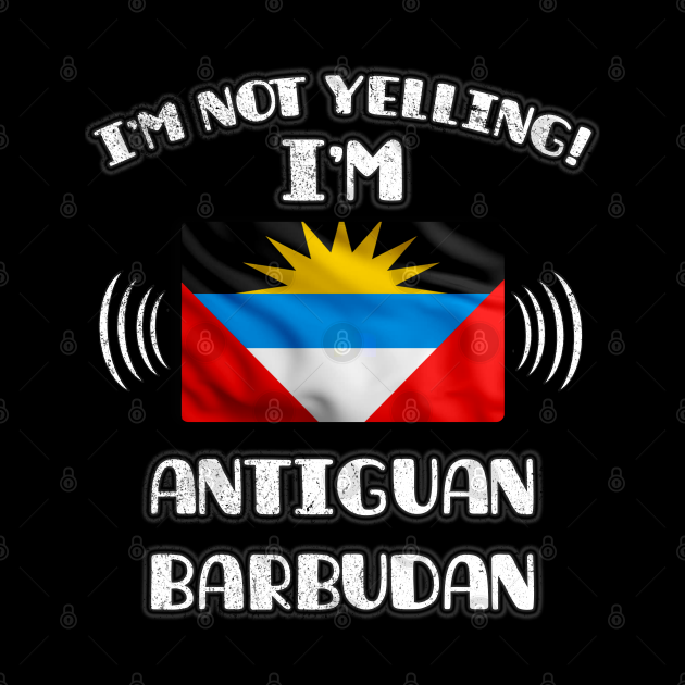 I'm Not Yelling I'm Antiguan Barbudan - Gift for Antiguan or Barbudan With Roots From Antigua And Barbuda