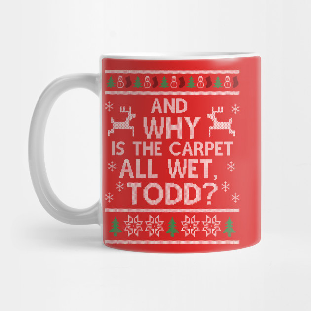 Why is the carpet all wet, Todd? Mug