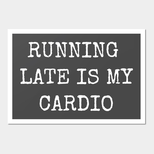 Running Late Is My Cardio Funny Humorous