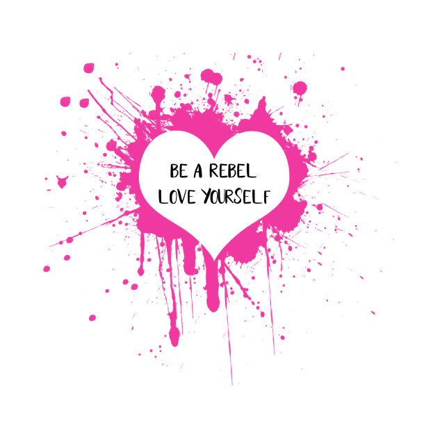 Be a Rebel..... Love Yourself