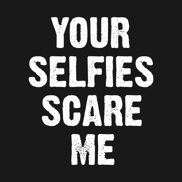 Your selfies scare me