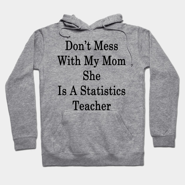 Don't Mess With My Mom She Is A Statistics Teacher Hoodie