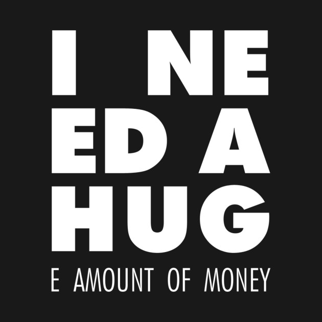 I Need A Hug(e amount of money)