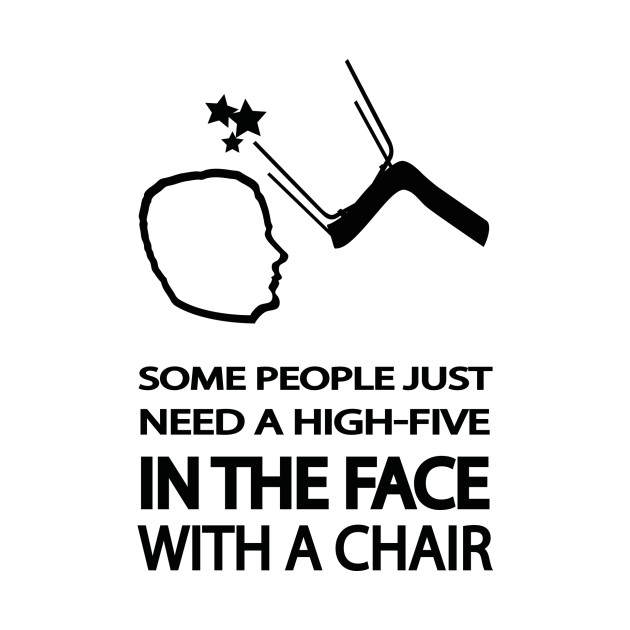 Who Needs A Face Anyway: Some People Just Need A High-five In The Face With A Chair