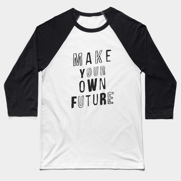 MAKE YOUR OWN FUTURE motivational typography inspirational quote home wall bedroom college dorm decor Baseball T-Shirt