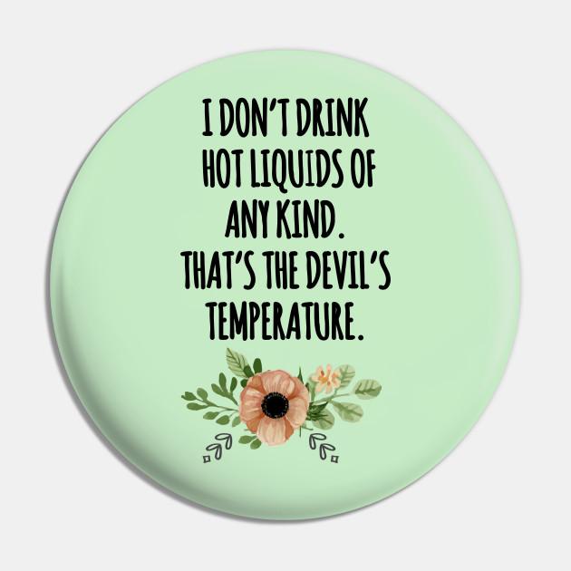 i dont drink hot liquids