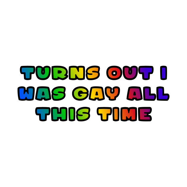 Turns Out I Was Gay All This Time Funny Pride Coming Out Rainbow Flag Tee