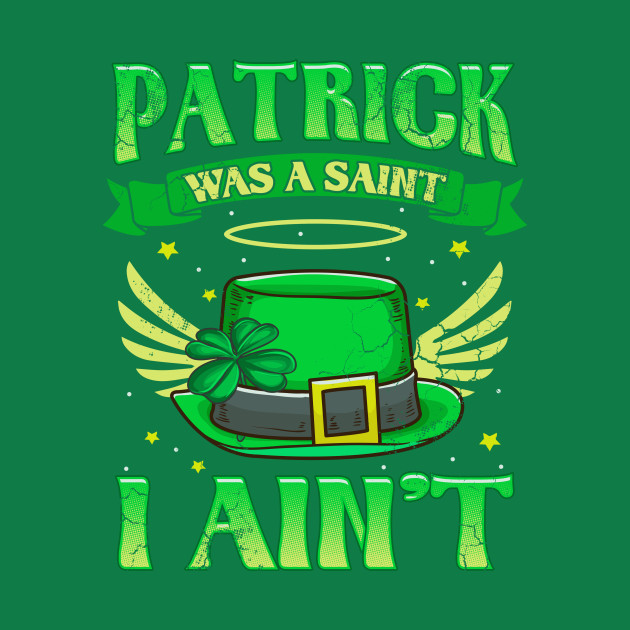 St Patrick Was A Saint I Ain\'t Funny Irish Quotes Humor