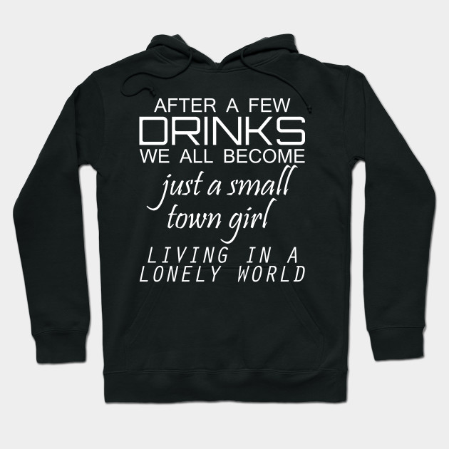 697c0fbef After A Few Drinks We All Become Just A Small Town Girl Living In A Lonely  World Hoodie
