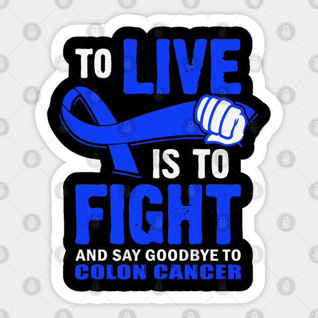 To Live Is To Fight And Say Goodbye To Colon Cancer Awareness Blue Ribbon Warrior Colon Cancer Sticker Teepublic