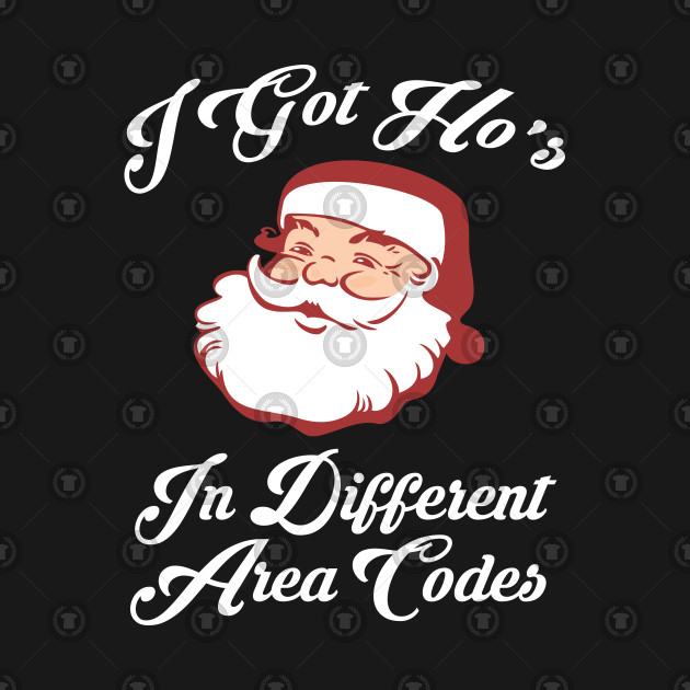 bcc79ed5035 I Got Ho s In Different Area Codes - Christmas Funny - T-Shirt ...