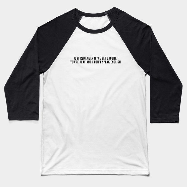 b1fbf287 Funny - Just Remember If We Get Caught You're Deaf And I Don't Speak English  - Funny Slogan Novelty joke Statement Baseball T-Shirt