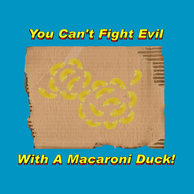 You Can't Fight Evil With A Macaroni Duck!