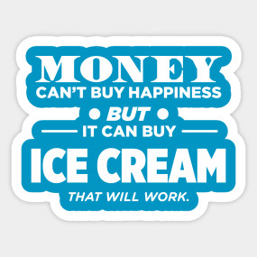 Money Can't Buy Happiness But It Can Buy Ice Cream That ...