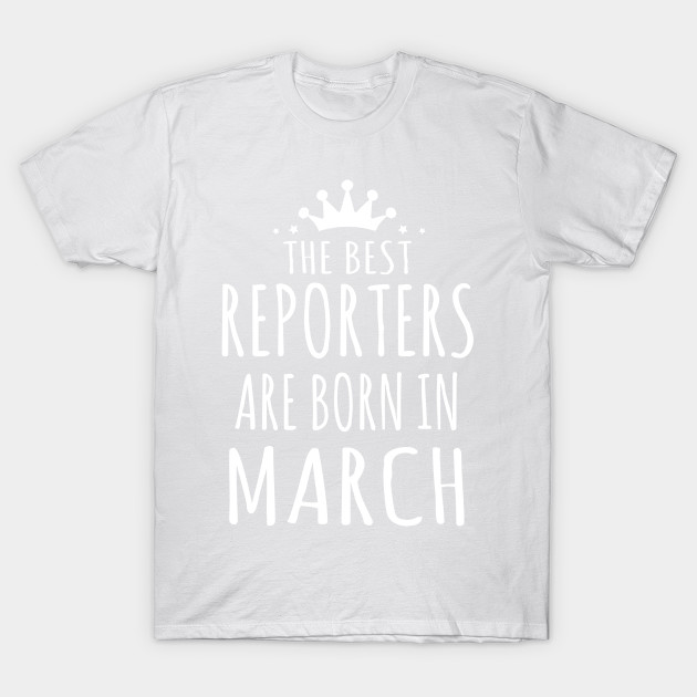 THE BEST REPORTERS ARE BORN IN MARCH T-Shirt-TJ