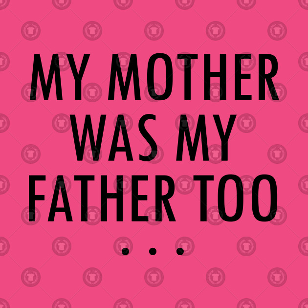 MY MOTHER WAS MY FATHER TOO BY WearYourPassion