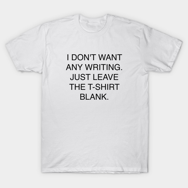 I Dont Want Any Writing Just Leave The T Shirt Blank