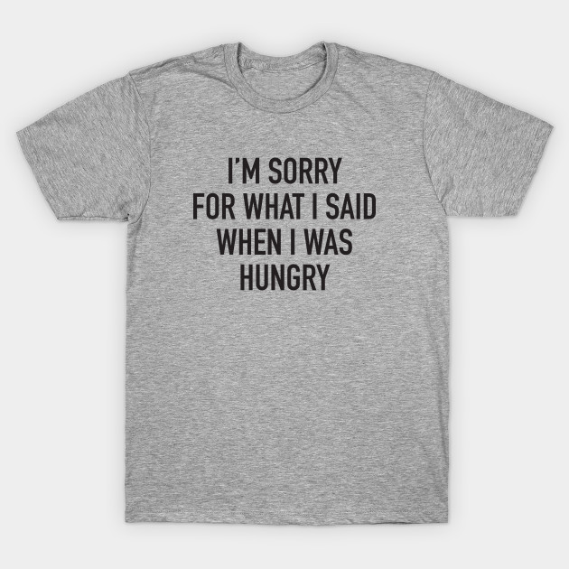 I/'m Sorry For What I Said When I Was Hungry T-Shirt
